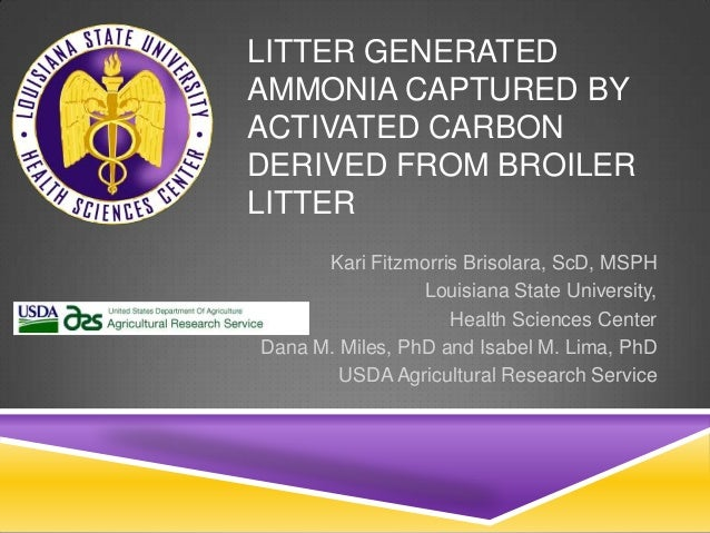 LITTER GENERATEDAMMONIA CAPTURED BYACTIVATED CARBONDERIVED FROM BROILERLITTERKari Fitzmorris Brisolara, ScD, MSPHLouisiana...