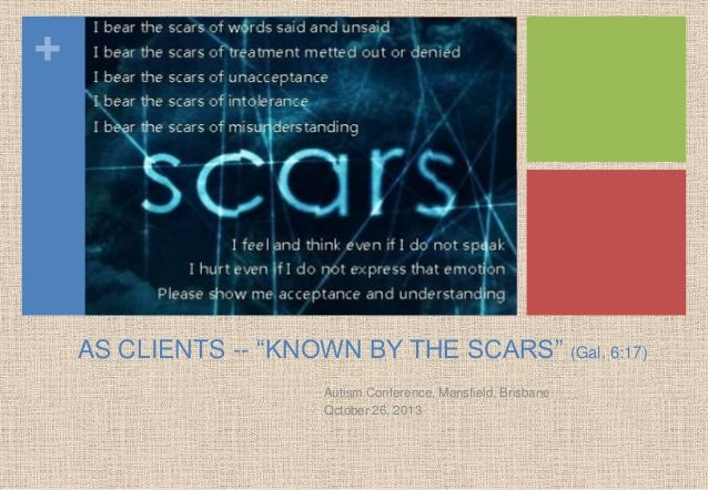 +  AS CLIENTS -- ―KNOWN BY THE SCARS‖ (Gal. 6:17) Autism Conference, Mansfield, Brisbane Qctober 26, 2013