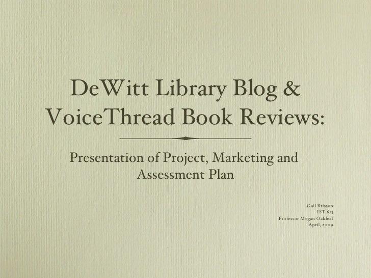 DeWitt Library Blog & VoiceThread Book Reviews: <ul><li>Presentation of Project, Marketing and  Assessment Plan </li></ul>...