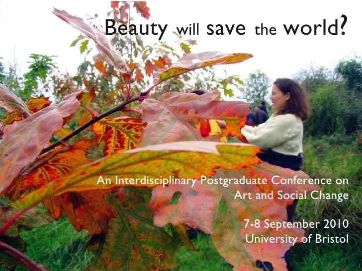 Beauty   will   save   the   world ? An Interdisciplinary Postgraduate Conference on Art and Social Change 7-8 September 2...