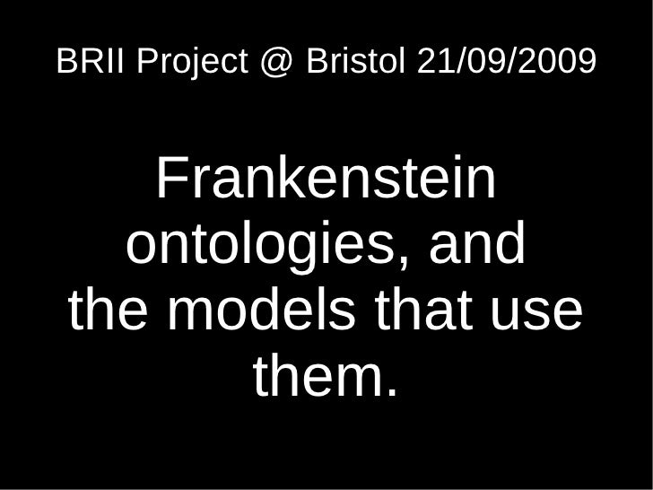 BRII Project @ Bristol 21/09/2009      Frankenstein   ontologies, and the models that use        them.