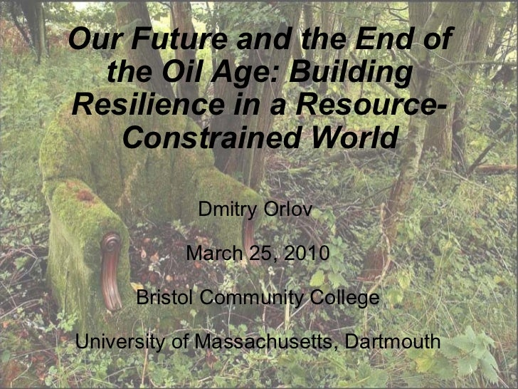 Our Future and the End of the Oil Age: Building Resilience in a Resource-Constrained World Dmitry Orlov  March 25, 2010 Br...