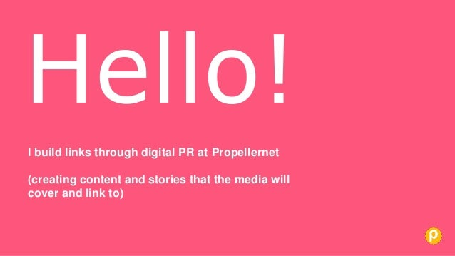 I build links through digital PR at Propellernet (creating content and stories that the media will cover and link to) Hell...