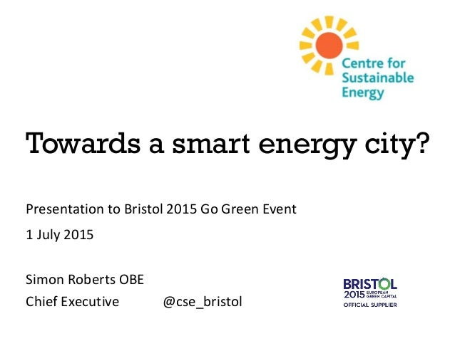 Towards a smart energy city? Presentation to Bristol 2015 Go Green Event 1 July 2015 Simon Roberts OBE Chief Executive @cs...