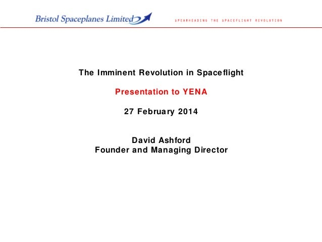 The Imminent Revolution in Spaceflight Presentation to YENA 27 February 2014 David Ashford Founder and Managing Director