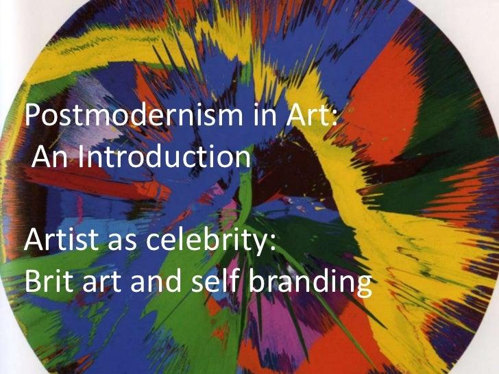 Postmodernism in Art:<br /> An Introduction<br />Artist as celebrity: <br />Brit art and self branding<br />