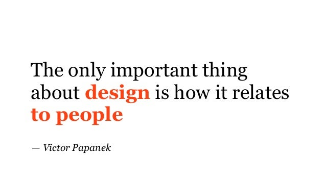 The only important thing about design is how it relates to people — Victor Papanek