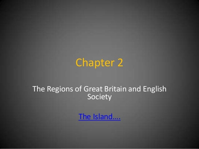 Chapter 2 The Regions of Great Britain and English Society  The Island….