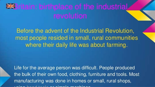 britain the perfect country for the industrial revolution Facts about the industrial revolution the industrial revolution was a period between the late 18th century and early 20th century, which saw rapid growth in mechanisation, industrial production and change in society.