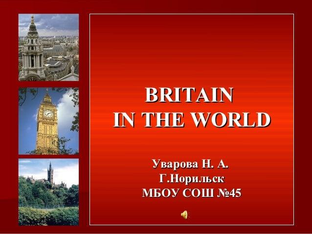 BRITAINBRITAIN IN THE WORLDIN THE WORLD Уварова Н. А.Уварова Н. А. Г.НорильскГ.Норильск МБОУ СОШ №45МБОУ СОШ №45