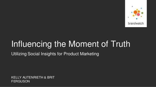 KELLY AUTENRIETH & BRIT FERGUSON Utilizing Social Insights for Product Marketing Influencing the Moment of Truth
