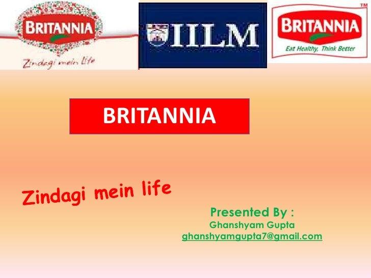 BRITANNIA<br />Zindagimein life<br />Presented By :<br />Ghanshyam Gupta<br />ghanshyamgupta7@gmail.com<br />