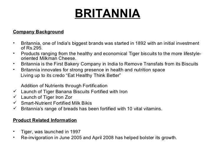 BRITANNIA <ul><li>Company Background </li></ul><ul><li>Britannia, one of India's biggest brands was started in 1892 with a...