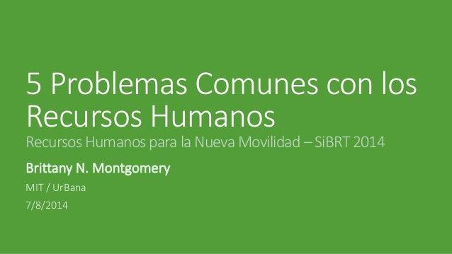 5 Problemas Comunes con los Recursos Humanos Recursos Humanos para la Nueva Movilidad – SiBRT 2014  Brittany N. Montgomery...