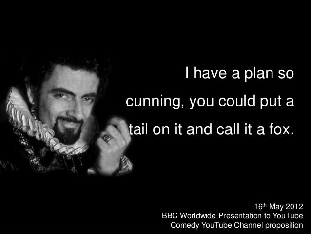 I have a plan so cunning, you could put a tail on it and call it a fox. 16th May 2012 BBC Worldwide Presentation to YouTub...