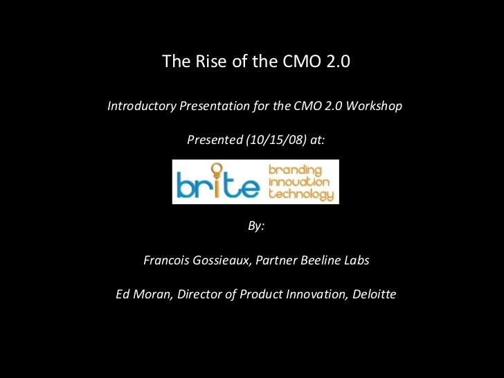 The Rise of the CMO 2.0 Introductory Presentation for the CMO 2.0 Workshop  Presented (10/15/08) at: By: Francois Gossieau...