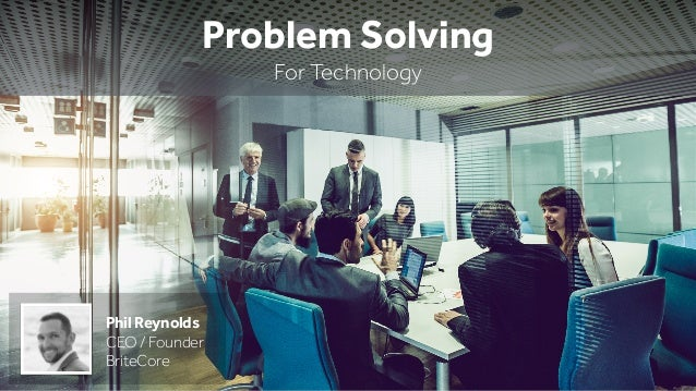 Problem Solving For Technology Phil Reynolds CEO / Founder BriteCore