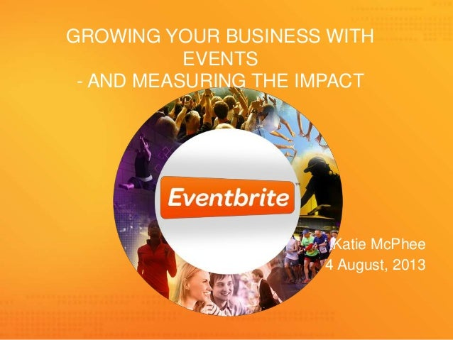 Katie McPhee 1 4 August, 2013 GROWING YOUR BUSINESS WITH EVENTS - AND MEASURING THE IMPACT