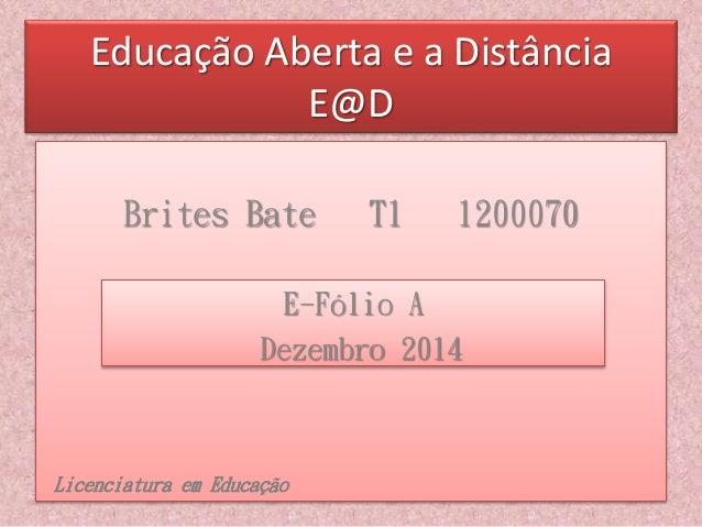 Educação Aberta e a Distância  E@D  Brites Bate T1 1200070  E-Fólio A  Dezembro 2014  Licenciatura em Educação