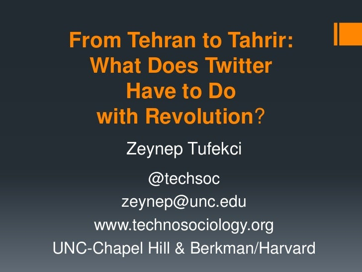 From Tehran to Tahrir:    What Does Twitter        Have to Do     with Revolution?         Zeynep Tufekci           @techs...