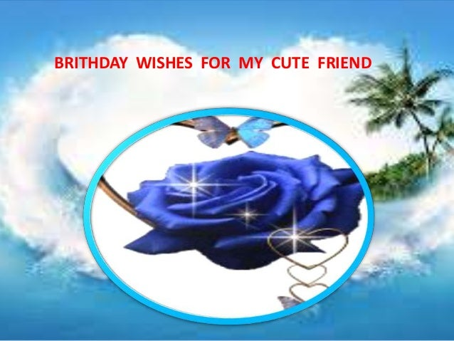BRITHDAY WISHES FOR MY CUTE FRIEND