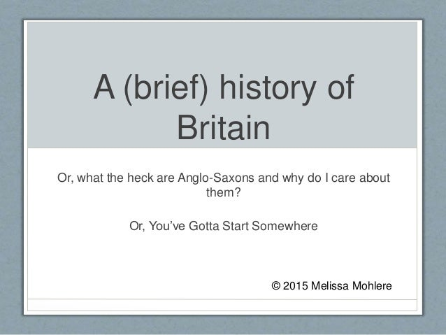 A (brief) history of Britain Or, what the heck are Anglo-Saxons and why do I care about them? Or, You've Gotta Start Somew...