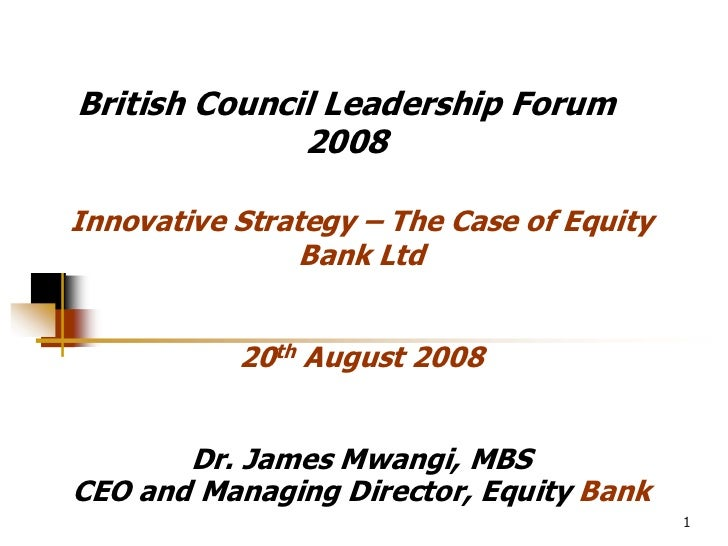 British Council Leadership Forum               2008  Innovative Strategy – The Case of Equity                 Bank Ltd    ...
