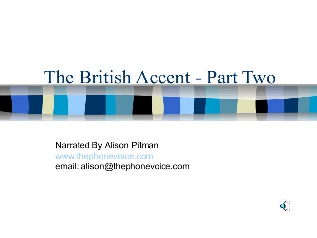 The British Accent - Part Two Narrated By Alison Pitman www.thephonevoice.com email: alison@thephonevoice.com