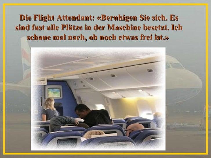 Die Flight Attendant: «Beruhigen Sie sich. Es sind fast alle Plätze in der Maschine besetzt. Ich schaue mal nach, ob noch ...