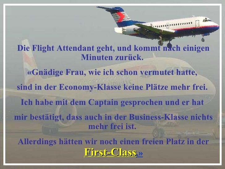 Die Flight Attendant geht, und kommt nach einigen Minuten zurück.  «Gnädige Frau, wie ich schon vermutet hatte,  sind in d...
