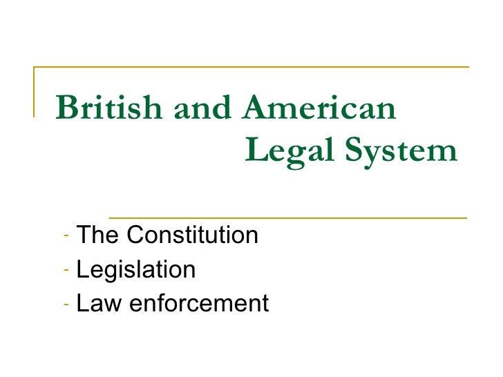 British and American   Legal System <ul><li>The Constitution </li></ul><ul><li>Legislation </li></ul><ul><li>Law enforceme...