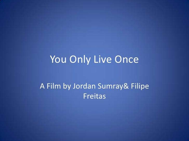 You Only Live OnceA Film by Jordan Sumray& Filipe             Freitas