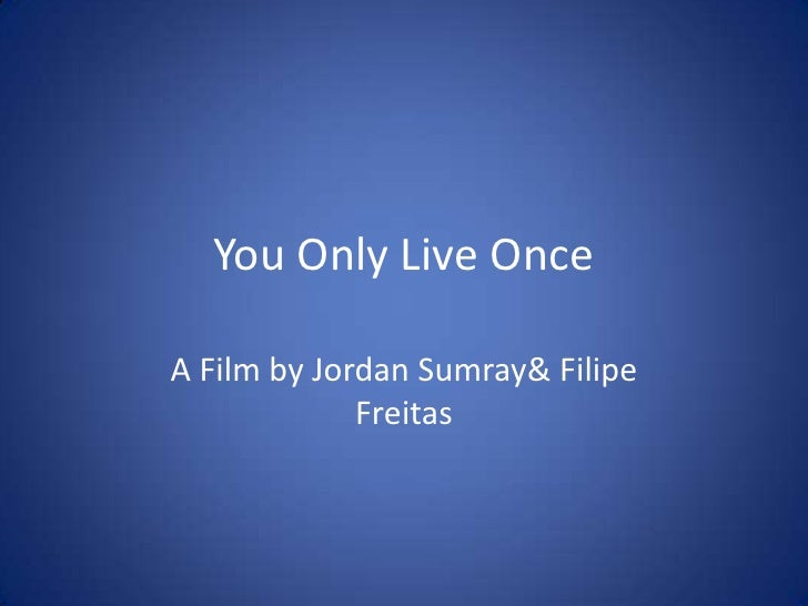 You Only Live OnceA Film by Jordan Sumray& Filipe             Freitas