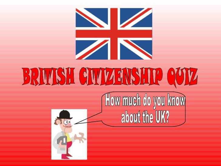 BRITISH CITIZENSHIP QUIZ How much do you know  about the UK?