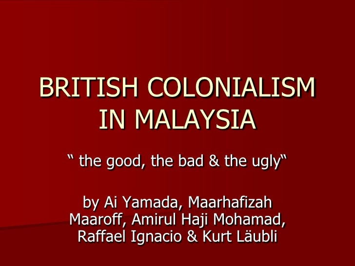 british colonization in malaya The good, the bad & the ugly by amirul hm & group in january 2009 for & against presentation for european studies taught by prof panos from greece & dr se.