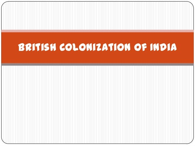 british colonization of india 'colonization is [] a phenomenon of colossal vagueness' (osterhammel 1997, p 4), because it covers large and rather different parts of the world and its history 2240 colonization and colonialism, history of dependent, but in reality under economic and therefore indirect political control.