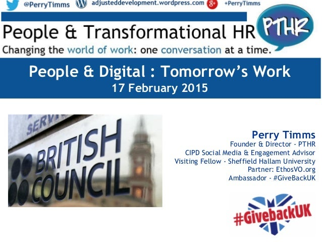 People & Digital : Tomorrow's Work 17 February 2015 Perry Timms Founder & Director - PTHR CIPD Social Media & Engagement A...