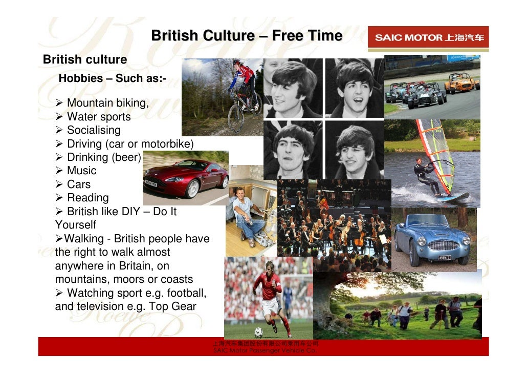 british culture sports British culture – free time british culture hobbies – such as:- mountain biking, water sports socialising driving (car or motorbike) drinking (beer) music cars reading british like diy – do it yourself walking - british people have the right to walk almost anywhere in britain, on mountains, moors or coasts watching sport eg football .
