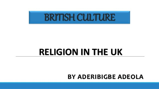 BRITISHCULTURE BY ADERIBIGBE ADEOLA RELIGION IN THE UK