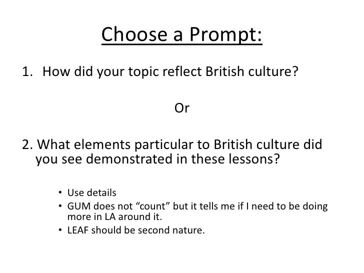 Choose a Prompt:<br />How did your topic reflect British culture?<br />Or<br />2. What elements particular to British cult...