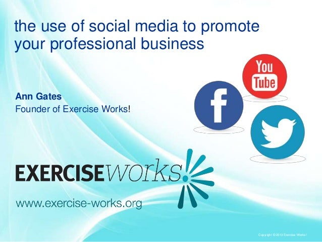 the use of social media to promote your professional business  Ann Gates Founder of Exercise Works!  Copyright © 2013 Exer...