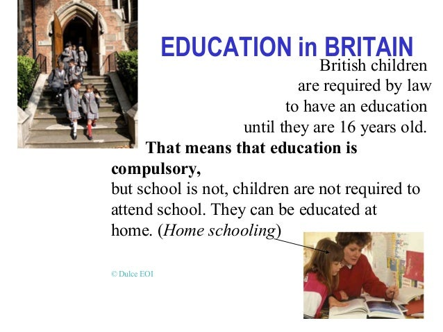 EDUCATION in BRITAIN British children are required by law to have an education until they are 16 years old. That means tha...