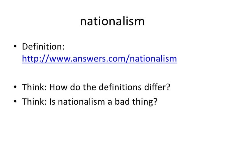 nationalism<br />Definition: http://www.answers.com/nationalism<br />Think: How do the definitions differ?<br />Think: Is ...