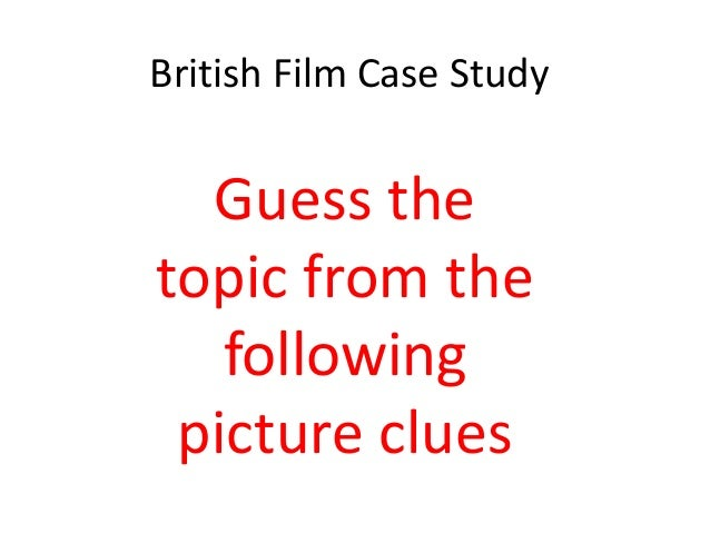 British Film Case Study  Guess the topic from the following picture clues
