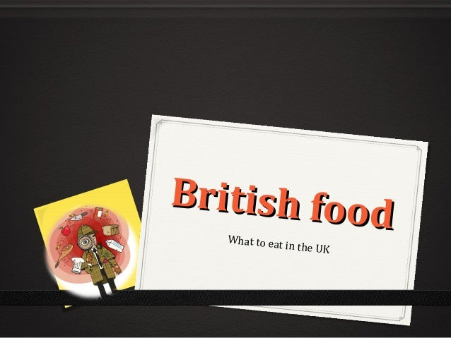 British food British foodWhat to eat in the UK