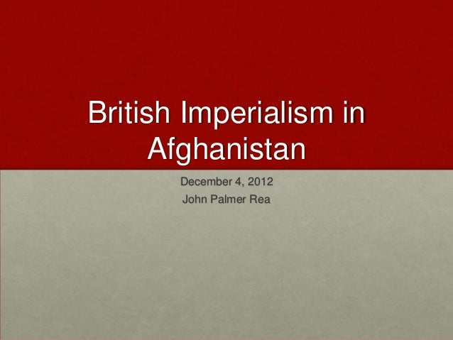 British Imperialism in      Afghanistan       December 4, 2012       John Palmer Rea