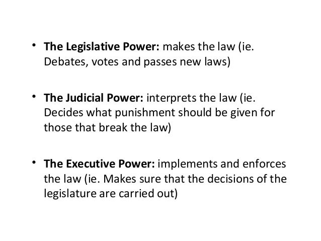 • The Legislative Power: makes the law (ie. Debates, votes and passes new laws) • The Judicial Power: interprets the law (...