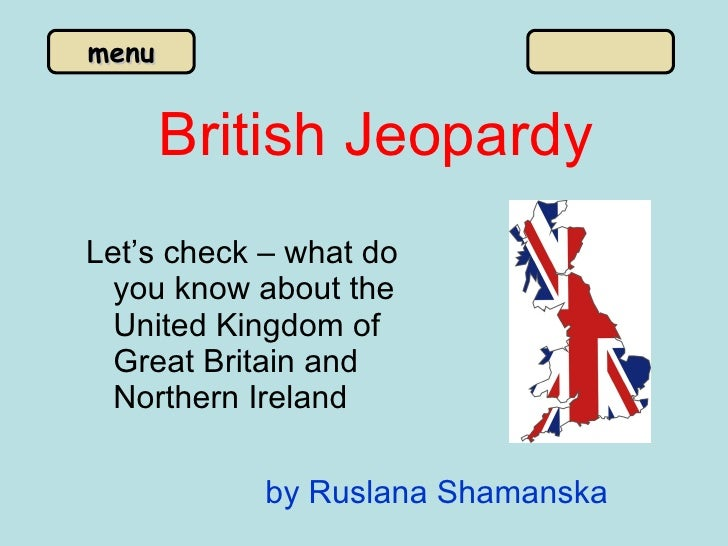 British Jeopardy <ul><li>Let's check – what do you know about the United Kingdom of Great Britain and Northern Ireland </l...