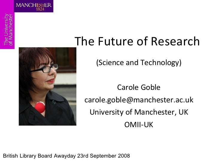 The Future of Research (Science and Technology) Carole Goble [email_address] University of Manchester, UK OMII-UK British ...