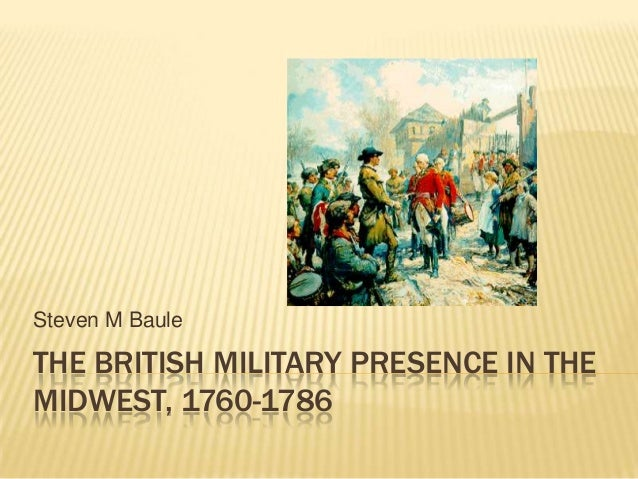 THE BRITISH MILITARY PRESENCE IN THEMIDWEST, 1760-1786Steven M Baule